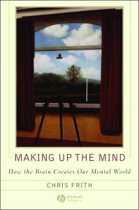 Frith - Making Up the Mind How the Brain Creates Our Mental World