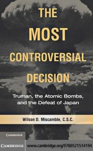 Most Controversial Decision Truman, the Atomic Bombs, and the Defeat of Japan