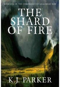 The Shard of Fire (Book one in The Chronicles of GILGAMESH ROW - K.J. Parker(ang.)
